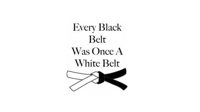 Every Black Belt Was Once A White Belt